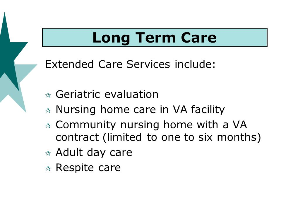 Long Term Care Extended Care Services include:  Geriatric evaluation  Nursing home care in VA facility  Community nursing home with a VA contract (limited to one to six months)  Adult day care  Respite care