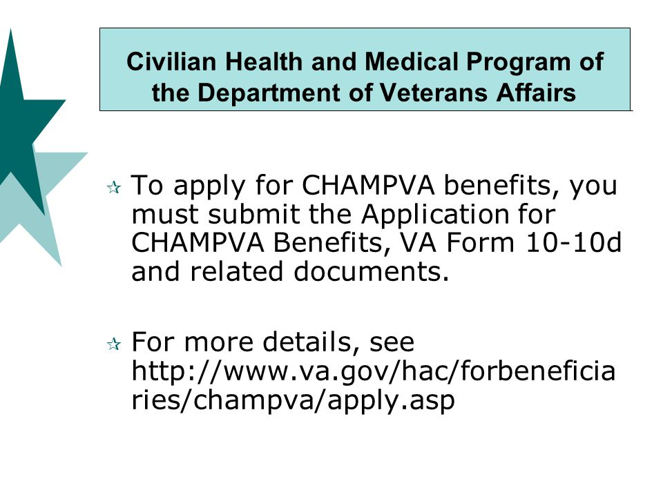 Civilian Health and Medical Program of the Department of Veterans Affairs  To apply for CHAMPVA benefits, you must submit the Application for CHAMPVA Benefits, VA Form 10-10d and related documents.