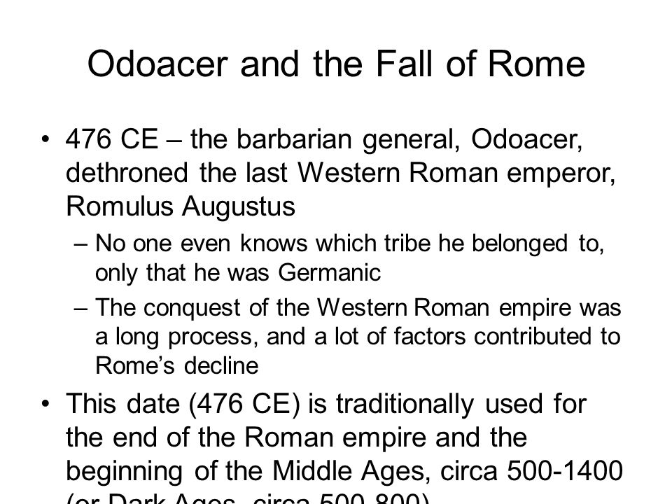 Odoacer and the Fall of Rome 476 CE – the barbarian general, Odoacer, dethroned the last Western Roman emperor, Romulus Augustus –No one even knows which tribe he belonged to, only that he was Germanic –The conquest of the Western Roman empire was a long process, and a lot of factors contributed to Rome's decline This date (476 CE) is traditionally used for the end of the Roman empire and the beginning of the Middle Ages, circa 500-1400 (or Dark Ages, circa 500-800)