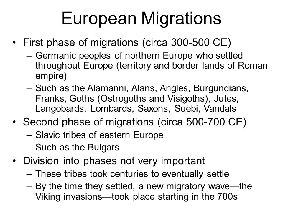 European Migrations First phase of migrations (circa 300-500 CE) –Germanic peoples of northern Europe who settled throughout Europe (territory and border lands of Roman empire) –Such as the Alamanni, Alans, Angles, Burgundians, Franks, Goths (Ostrogoths and Visigoths), Jutes, Langobards, Lombards, Saxons, Suebi, Vandals Second phase of migrations (circa 500-700 CE) –Slavic tribes of eastern Europe –Such as the Bulgars Division into phases not very important –These tribes took centuries to eventually settle –By the time they settled, a new migratory wave—the Viking invasions—took place starting in the 700s