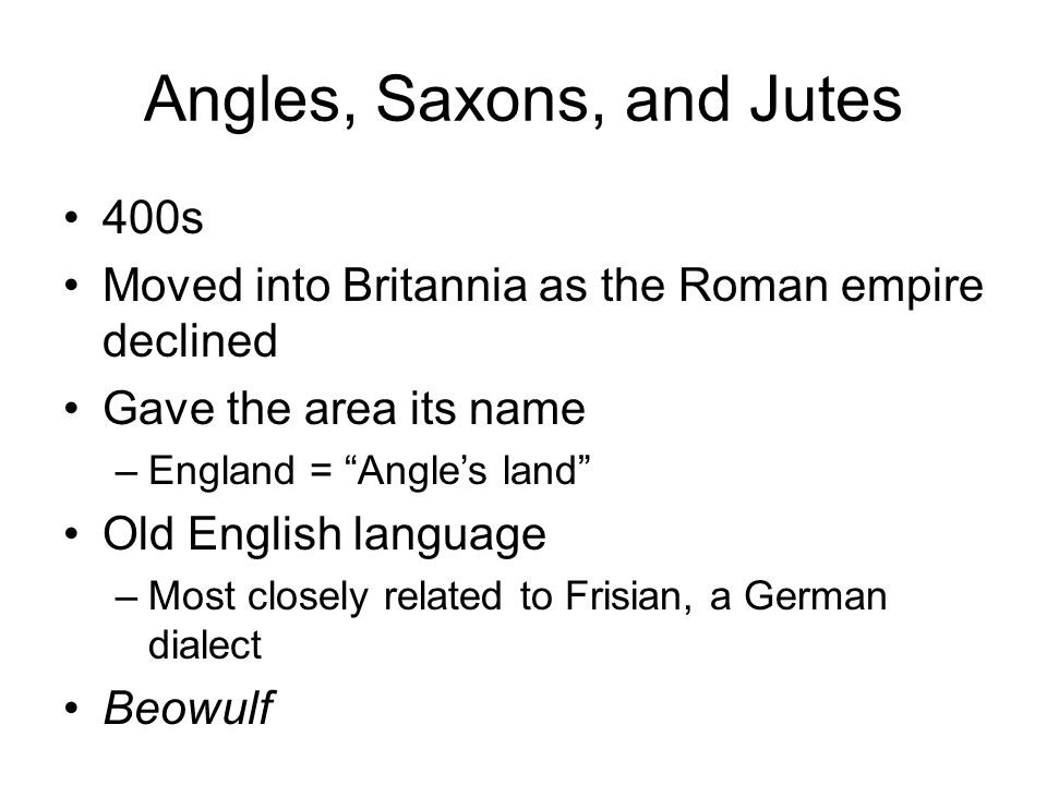 Angles, Saxons, and Jutes 400s Moved into Britannia as the Roman empire declined Gave the area its name –England = Angle's land Old English language –Most closely related to Frisian, a German dialect Beowulf