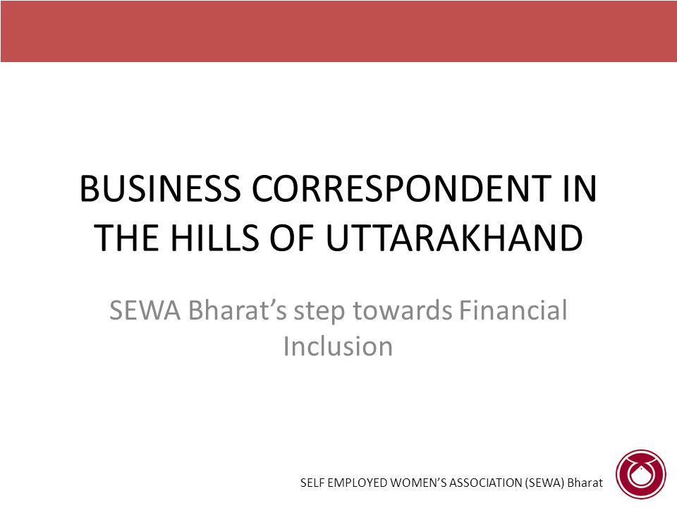 BUSINESS CORRESPONDENT IN THE HILLS OF UTTARAKHAND SEWA Bharat's step towards Financial Inclusion SELF EMPLOYED WOMEN'S ASSOCIATION (SEWA) Bharat