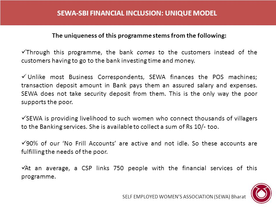 SEWA-SBI FINANCIAL INCLUSION: UNIQUE MODEL The uniqueness of this programme stems from the following: Through this programme, the bank comes to the customers instead of the customers having to go to the bank investing time and money.