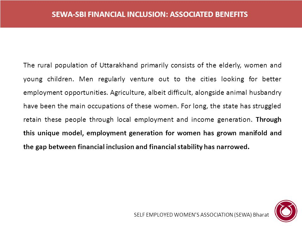 SEWA-SBI FINANCIAL INCLUSION: ASSOCIATED BENEFITS The rural population of Uttarakhand primarily consists of the elderly, women and young children. Men