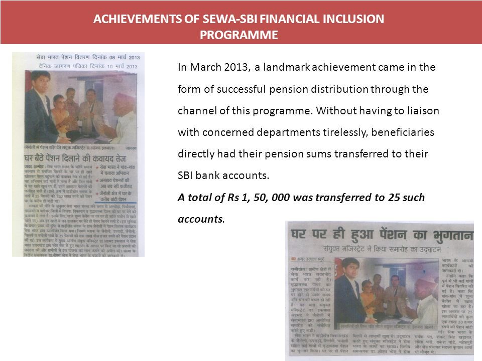 ACHIEVEMENTS OF SEWA-SBI FINANCIAL INCLUSION PROGRAMME In March 2013, a landmark achievement came in the form of successful pension distribution through the channel of this programme.