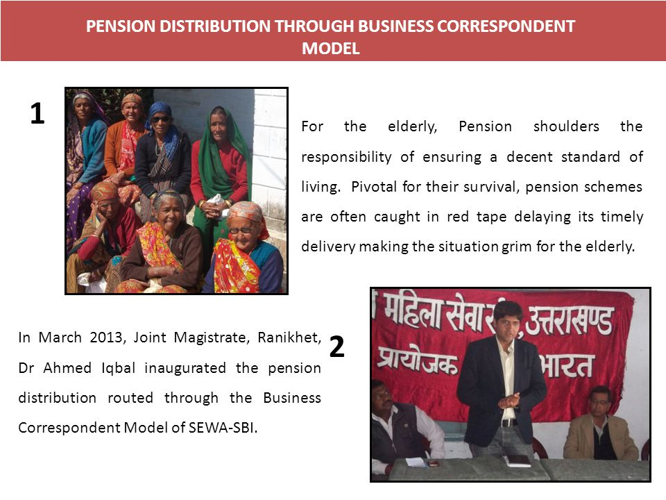 PENSION DISTRIBUTION THROUGH BUSINESS CORRESPONDENT MODEL 1 For the elderly, Pension shoulders the responsibility of ensuring a decent standard of living.