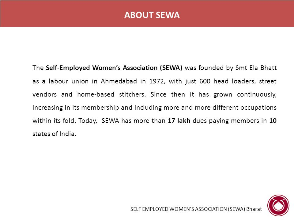 ABOUT SEWA The Self-Employed Women's Association (SEWA) was founded by Smt Ela Bhatt as a labour union in Ahmedabad in 1972, with just 600 head loaders, street vendors and home-based stitchers.