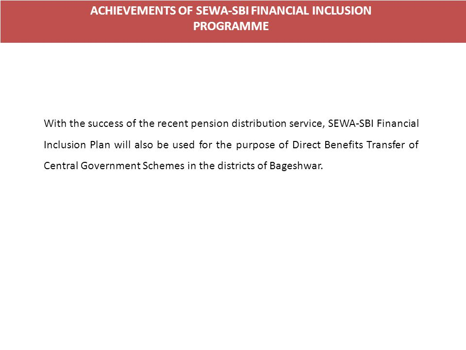 ACHIEVEMENTS OF SEWA-SBI FINANCIAL INCLUSION PROGRAMME With the success of the recent pension distribution service, SEWA-SBI Financial Inclusion Plan will also be used for the purpose of Direct Benefits Transfer of Central Government Schemes in the districts of Bageshwar.