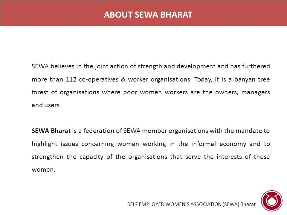 SELF EMPLOYED WOMEN'S ASSOCIATION (SEWA) Bharat ROLE OF SEWA BHARAT 1.ORGANISING AND CAPACITY BUILDING: Organize women to increase their bargaining power ensuring that their voices are heard and engineer trainings and workshops for the purpose of honing their skills 2.MICROFINANCE: Help women in their work towards capital formation at the household levels by providing them the necessary financial tools i.e.