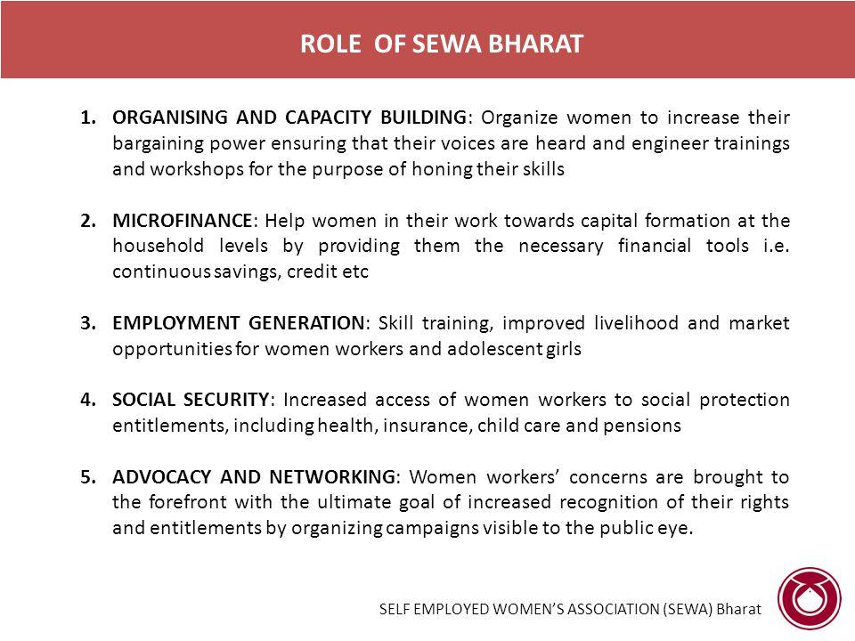 SELF EMPLOYED WOMEN'S ASSOCIATION (SEWA) Bharat ROLE OF SEWA BHARAT 1.ORGANISING AND CAPACITY BUILDING: Organize women to increase their bargaining po