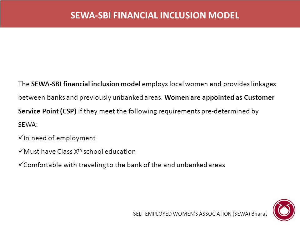 SELF EMPLOYED WOMEN'S ASSOCIATION (SEWA) Bharat SEWA-SBI FINANCIAL INCLUSION MODEL The SEWA-SBI financial inclusion model employs local women and provides linkages between banks and previously unbanked areas.