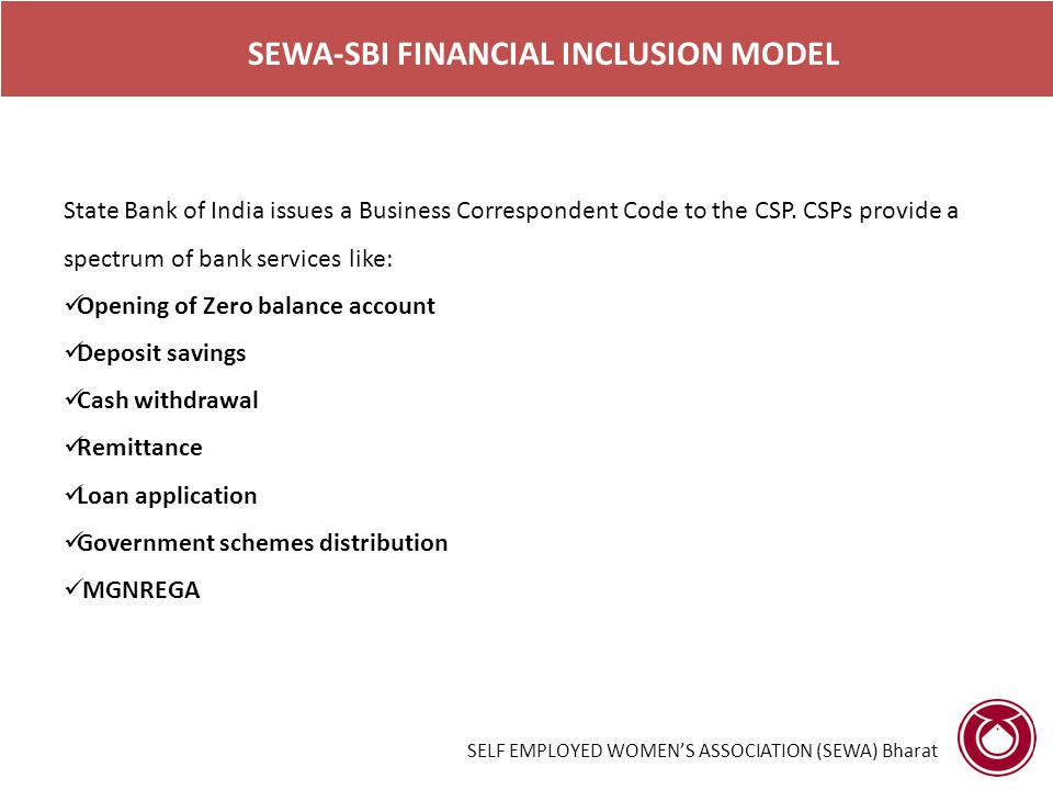 SELF EMPLOYED WOMEN'S ASSOCIATION (SEWA) Bharat SEWA-SBI FINANCIAL INCLUSION MODEL State Bank of India issues a Business Correspondent Code to the CSP