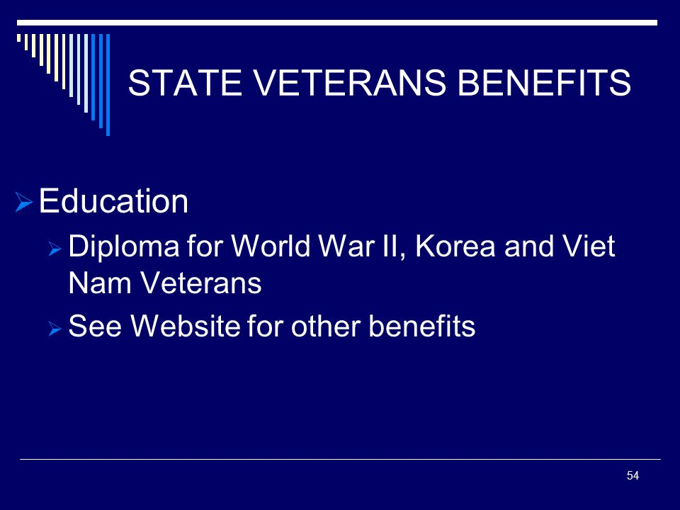 STATE VETERANS BENEFITS  Education  Diploma for World War II, Korea and Viet Nam Veterans  See Website for other benefits 54