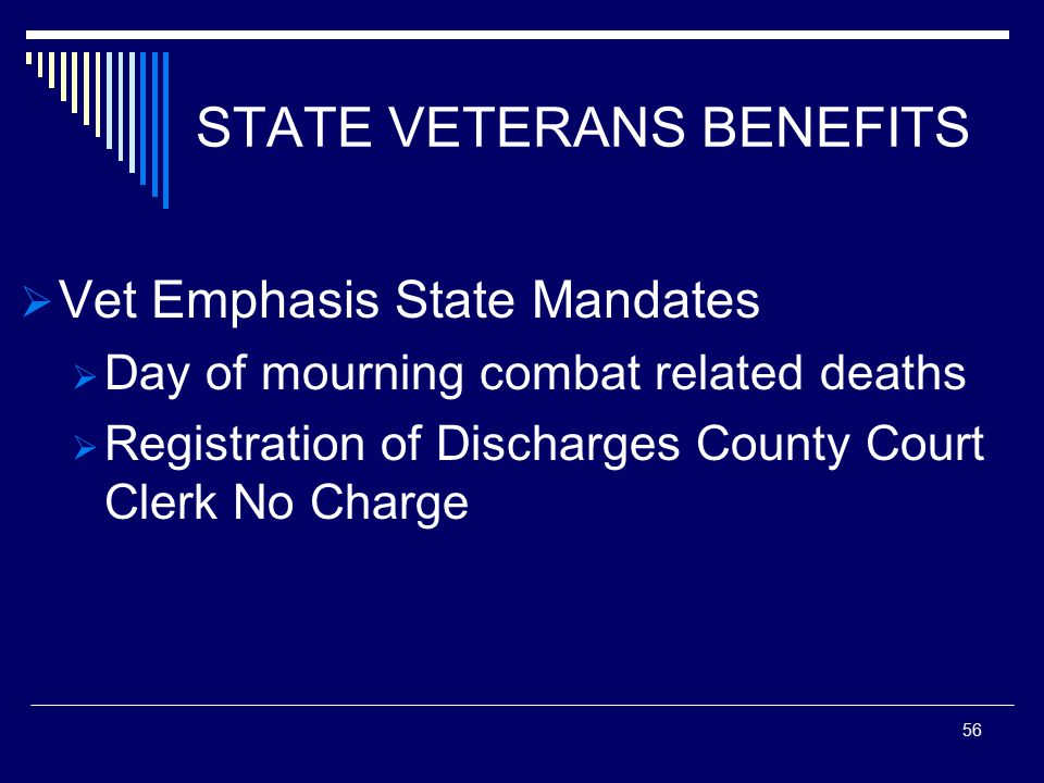 STATE VETERANS BENEFITS  Vet Emphasis State Mandates  Day of mourning combat related deaths  Registration of Discharges County Court Clerk No Charge 56