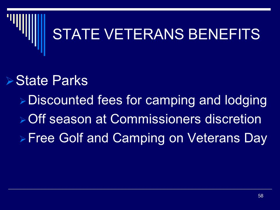 STATE VETERANS BENEFITS  State Parks  Discounted fees for camping and lodging  Off season at Commissioners discretion  Free Golf and Camping on Veterans Day 58
