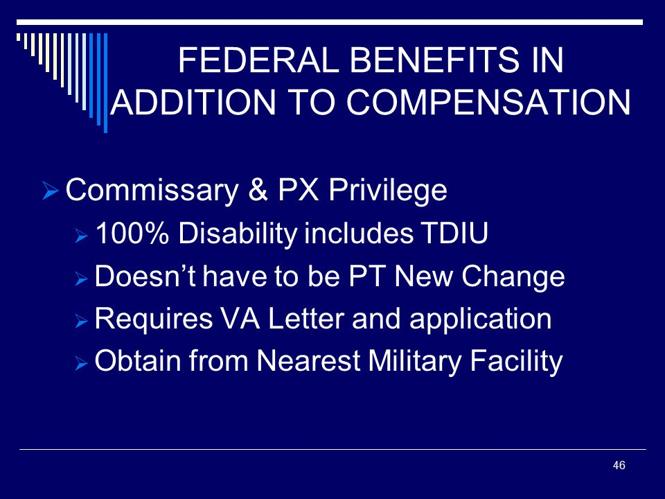 FEDERAL BENEFITS IN ADDITION TO COMPENSATION  Commissary & PX Privilege  100% Disability includes TDIU  Doesn't have to be PT New Change  Requires VA Letter and application  Obtain from Nearest Military Facility 46