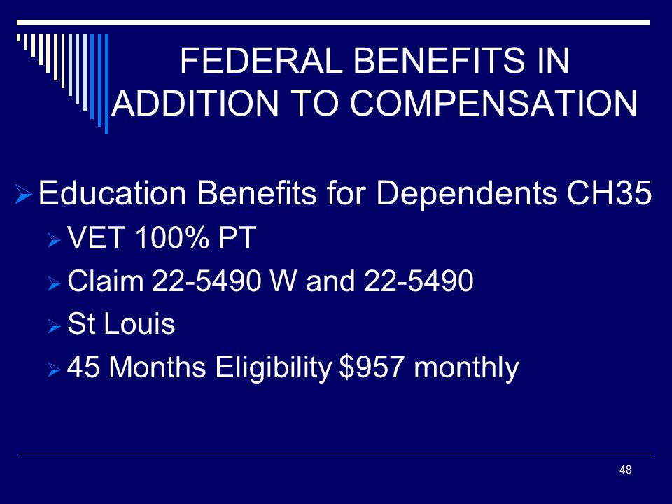 FEDERAL BENEFITS IN ADDITION TO COMPENSATION  Education Benefits for Dependents CH35  VET 100% PT  Claim 22-5490 W and 22-5490  St Louis  45 Months Eligibility $957 monthly 48