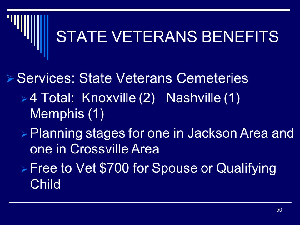 STATE VETERANS BENEFITS  Services: State Veterans Cemeteries  4 Total: Knoxville (2) Nashville (1) Memphis (1)  Planning stages for one in Jackson Area and one in Crossville Area  Free to Vet $700 for Spouse or Qualifying Child 50