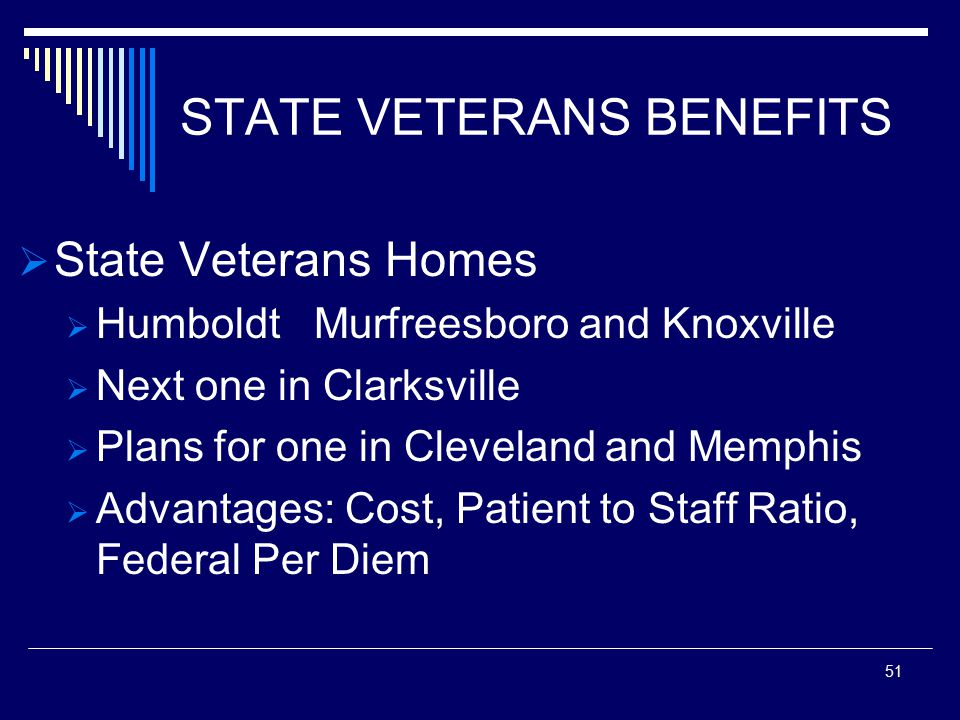 STATE VETERANS BENEFITS  State Veterans Homes  Humboldt Murfreesboro and Knoxville  Next one in Clarksville  Plans for one in Cleveland and Memphis  Advantages: Cost, Patient to Staff Ratio, Federal Per Diem 51