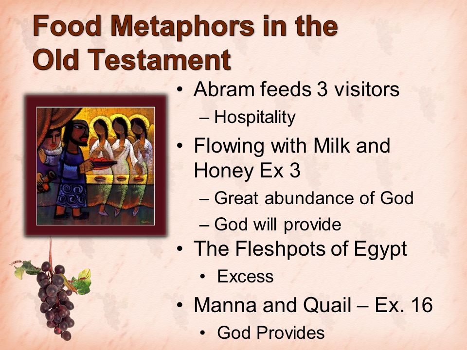 Abram feeds 3 visitors –Hospitality Flowing with Milk and Honey Ex 3 –Great abundance of God –God will provide The Fleshpots of Egypt Excess Manna and Quail – Ex.