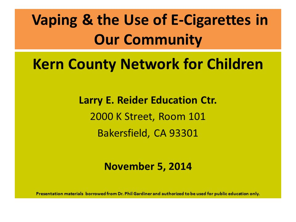 Vaping & the Use of E-Cigarettes in Our Community Kern County Network for Children Larry E. Reider Education Ctr. 2000 K Street, Room 101 Bakersfield,