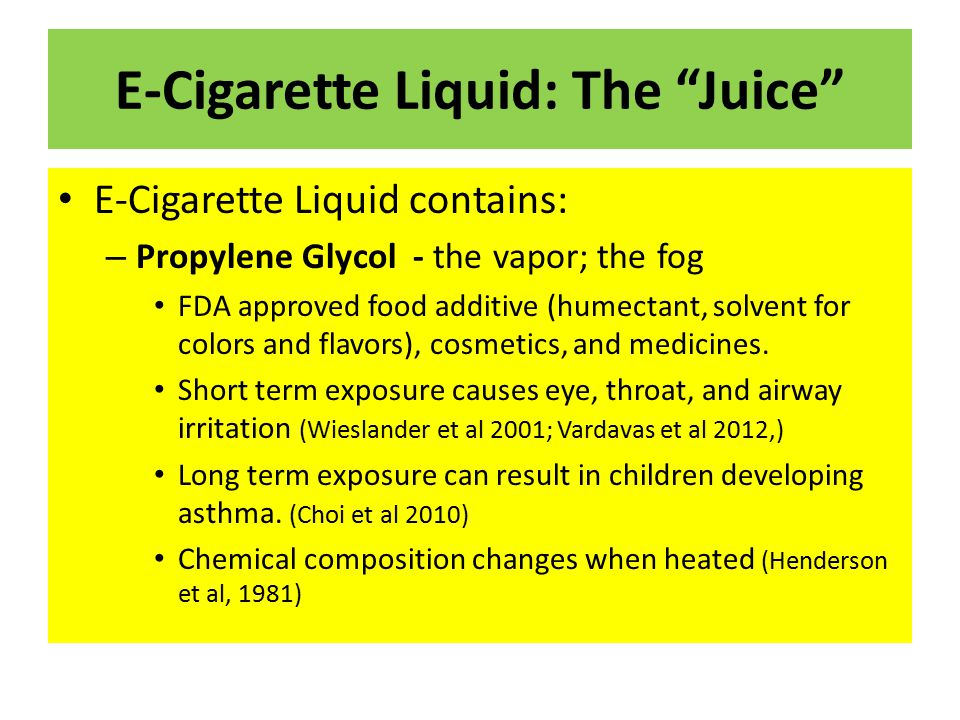 "E-Cigarette Liquid: The ""Juice"" E-Cigarette Liquid contains: – Propylene Glycol - the vapor; the fog FDA approved food additive (humectant, solvent fo"