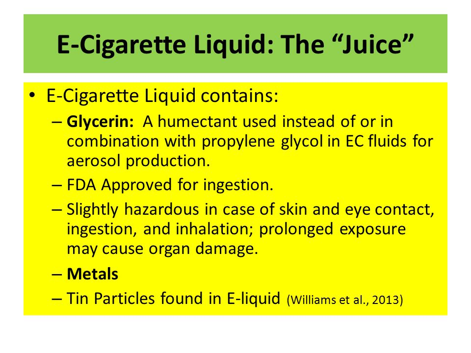 "E-Cigarette Liquid: The ""Juice"" E-Cigarette Liquid contains: – Glycerin: A humectant used instead of or in combination with propylene glycol in EC flu"