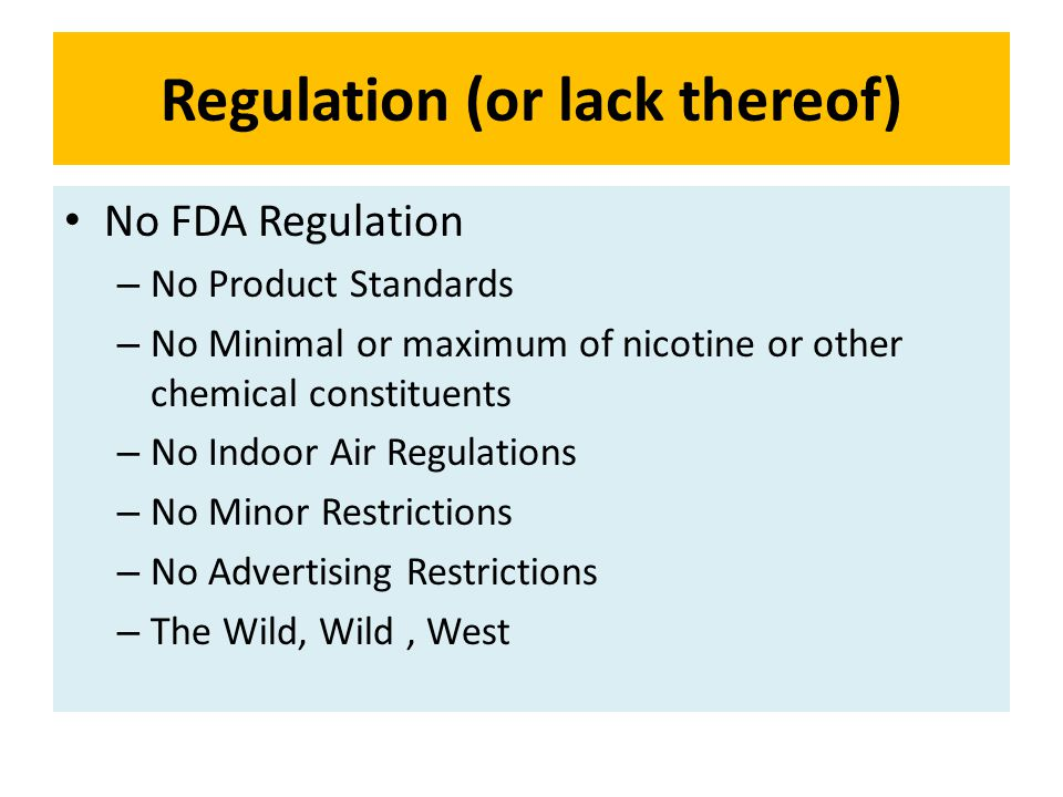 Regulation (or lack thereof) No FDA Regulation – No Product Standards – No Minimal or maximum of nicotine or other chemical constituents – No Indoor A
