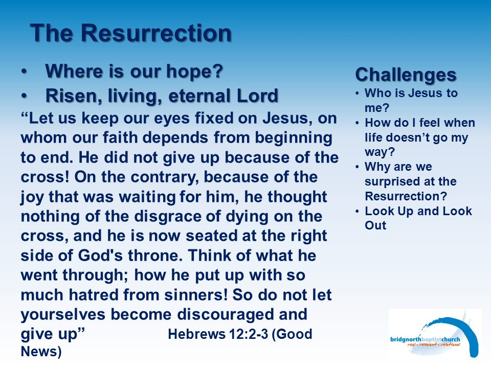 The Resurrection Jesus raised 3 peopleJesus raised 3 people Widow's son (Luke 7:11-15) Jairus 's daughter (Matthew 9:18-19; 23-25) Lazarus (John 11:1-44) Later on others were raisedLater on others were raised Peter – Tabitha (Acts 9:36-42) Paul – Eutychus (Acts 20:9-12) Paul (Acts 14:19-20) God's people (Matthew 27:52-53) The Resurrection is the highlight of EasterThe Resurrection is the highlight of Easter If Jesus can be raised from the dead, then so can we If He lives eternally to rule and reign – we can with Him Challenges Who is Jesus to me.