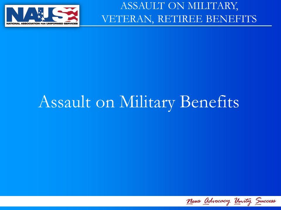 Assault on Military Benefits ASSAULT ON MILITARY, VETERAN, RETIREE BENEFITS