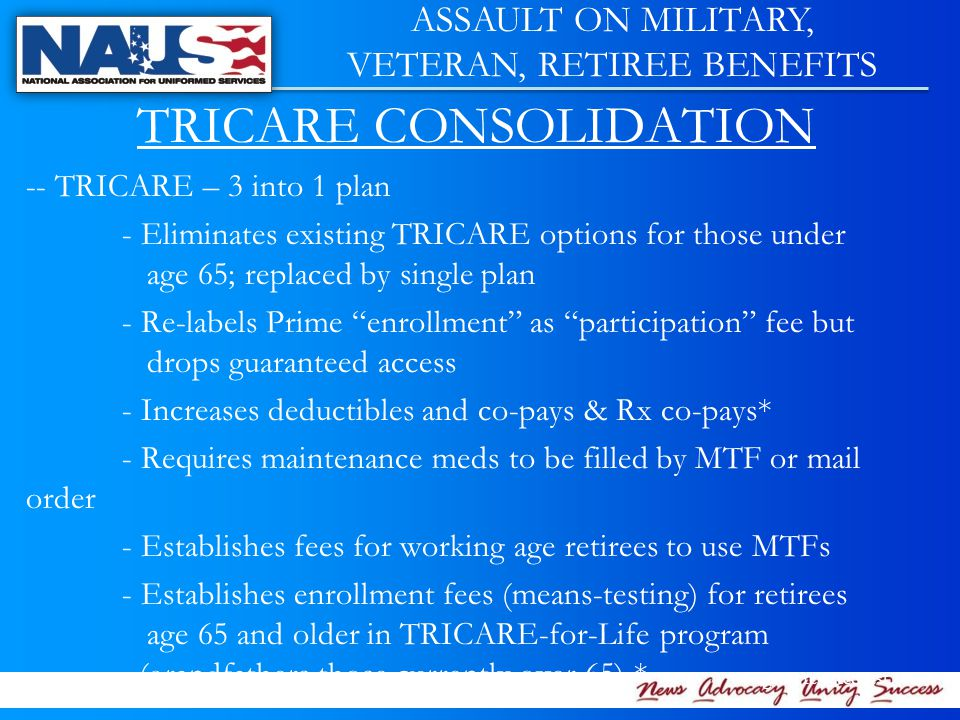 TRICARE CONSOLIDATION -- TRICARE – 3 into 1 plan - Eliminates existing TRICARE options for those under age 65; replaced by single plan - Re-labels Prime enrollment as participation fee but drops guaranteed access - Increases deductibles and co-pays & Rx co-pays* - Requires maintenance meds to be filled by MTF or mail order - Establishes fees for working age retirees to use MTFs - Establishes enrollment fees (means-testing) for retirees age 65 and older in TRICARE-for-Life program (grandfathers those currently over 65) * *Congress rejected last year ASSAULT ON MILITARY, VETERAN, RETIREE BENEFITS