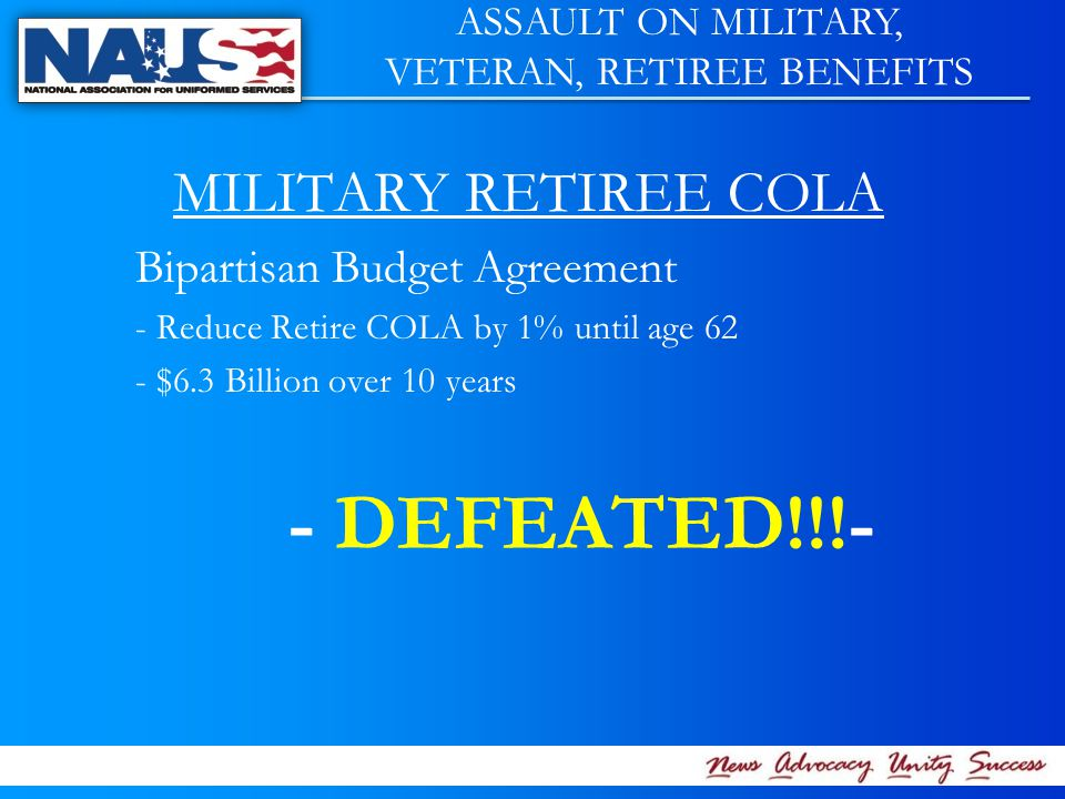 MILITARY RETIREE COLA Bipartisan Budget Agreement - Reduce Retire COLA by 1% until age 62 - $6.3 Billion over 10 years - DEFEATED!!!- ASSAULT ON MILITARY, VETERAN, RETIREE BENEFITS