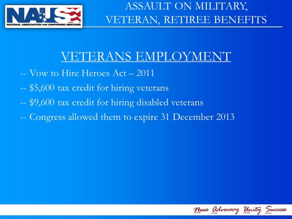 VETERANS EMPLOYMENT -- Vow to Hire Heroes Act – 2011 -- $5,600 tax credit for hiring veterans -- $9,600 tax credit for hiring disabled veterans -- Congress allowed them to expire 31 December 2013 ASSAULT ON MILITARY, VETERAN, RETIREE BENEFITS