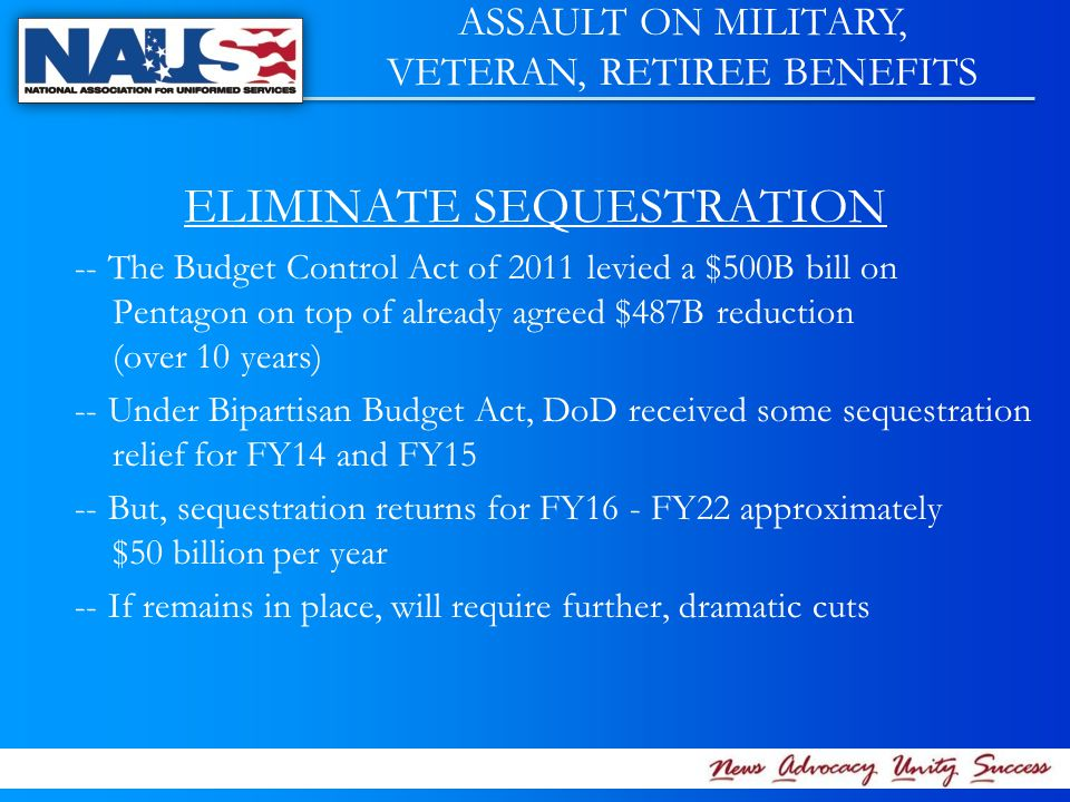 ELIMINATE SEQUESTRATION -- The Budget Control Act of 2011 levied a $500B bill on Pentagon on top of already agreed $487B reduction (over 10 years) -- Under Bipartisan Budget Act, DoD received some sequestration relief for FY14 and FY15 -- But, sequestration returns for FY16 - FY22 approximately $50 billion per year -- If remains in place, will require further, dramatic cuts ASSAULT ON MILITARY, VETERAN, RETIREE BENEFITS
