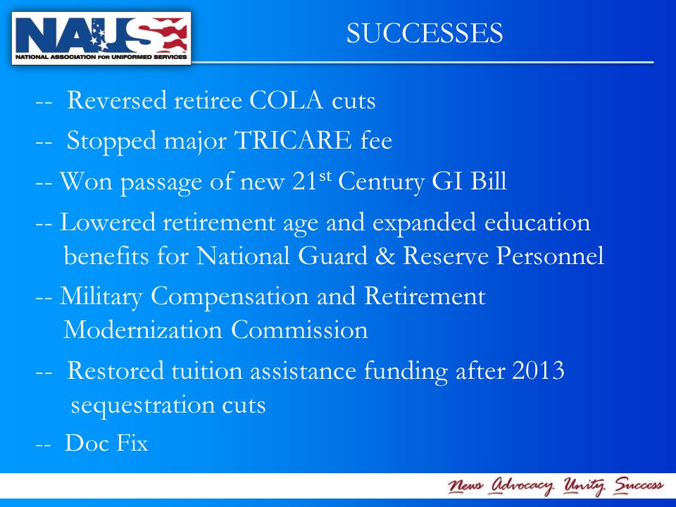 -- Reversed retiree COLA cuts -- Stopped major TRICARE fee -- Won passage of new 21 st Century GI Bill -- Lowered retirement age and expanded education benefits for National Guard & Reserve Personnel -- Military Compensation and Retirement Modernization Commission -- Restored tuition assistance funding after 2013 sequestration cuts -- Doc Fix SUCCESSES