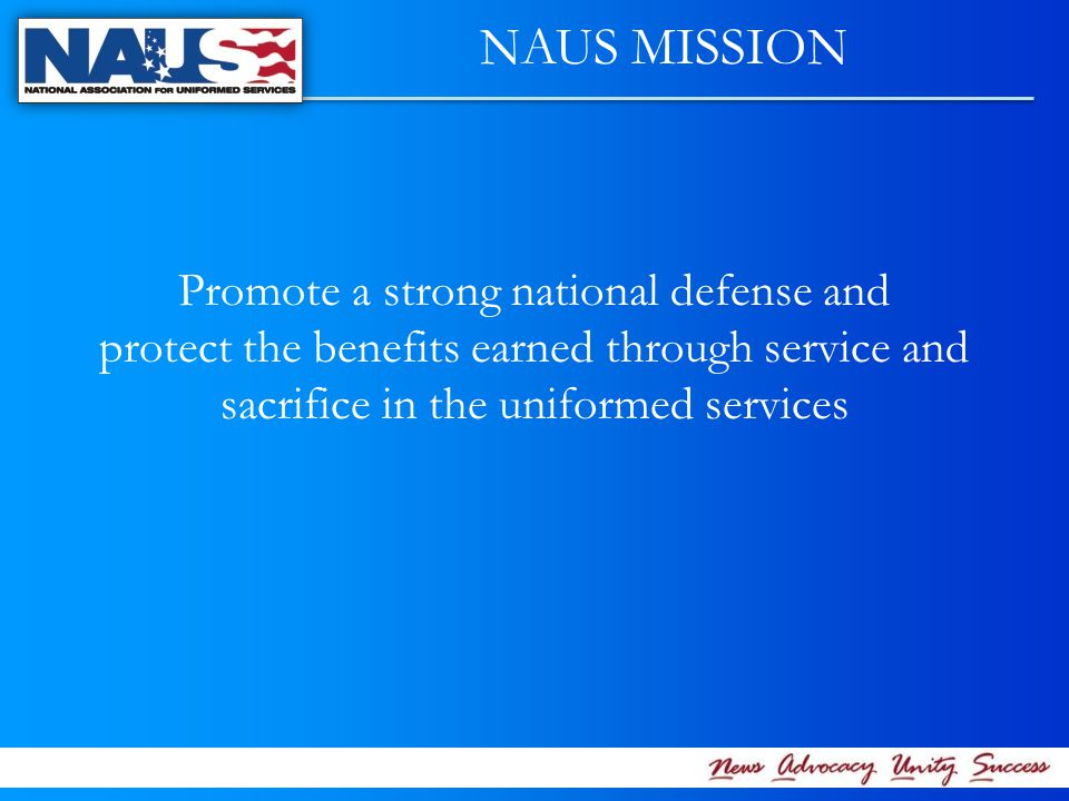 NAUS MISSION Promote a strong national defense and protect the benefits earned through service and sacrifice in the uniformed services