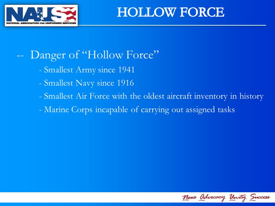 -- Danger of Hollow Force - Smallest Army since 1941 - Smallest Navy since 1916 - Smallest Air Force with the oldest aircraft inventory in history - Marine Corps incapable of carrying out assigned tasks