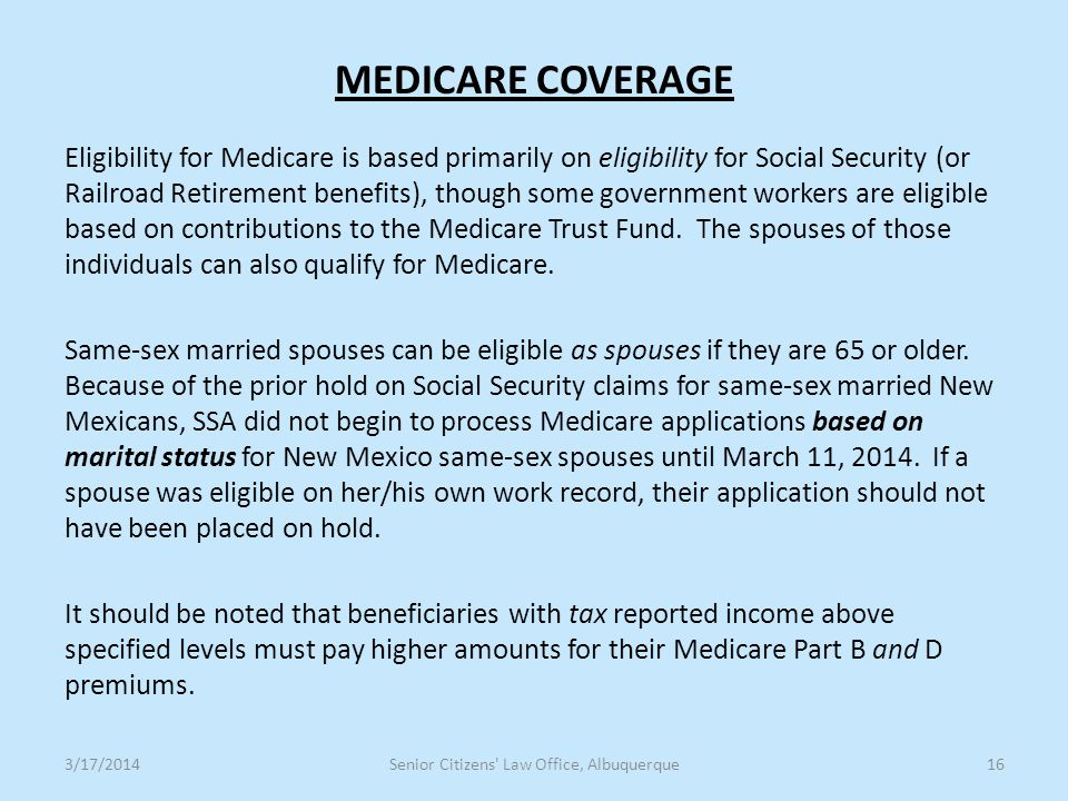 MEDICARE COVERAGE Eligibility for Medicare is based primarily on eligibility for Social Security (or Railroad Retirement benefits), though some government workers are eligible based on contributions to the Medicare Trust Fund.