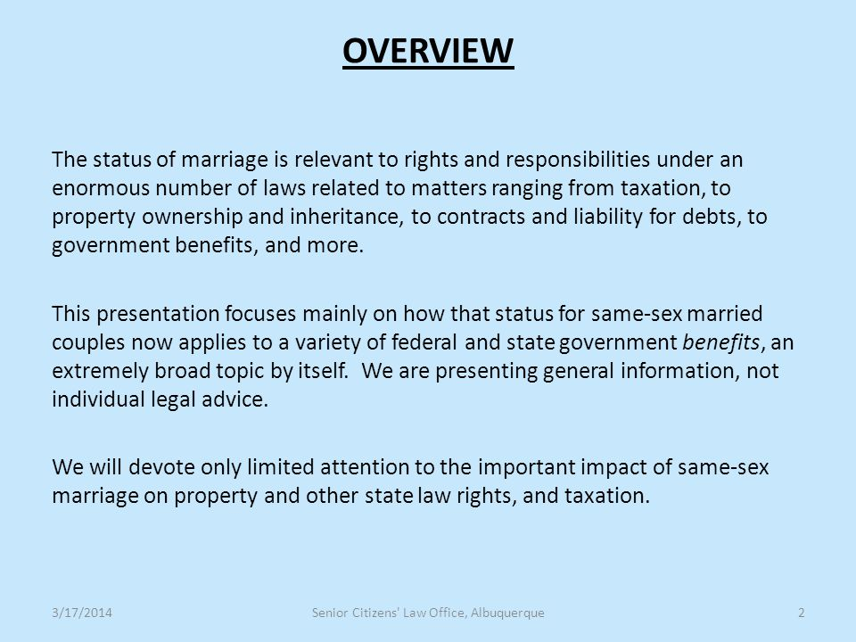 OVERVIEW The status of marriage is relevant to rights and responsibilities under an enormous number of laws related to matters ranging from taxation, to property ownership and inheritance, to contracts and liability for debts, to government benefits, and more.