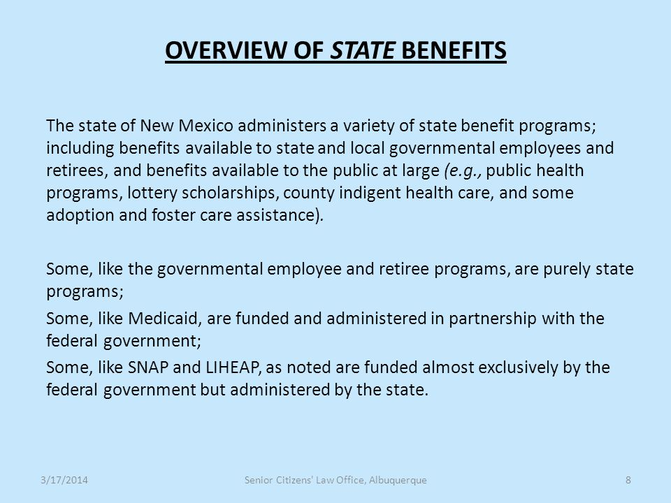 OVERVIEW OF STATE BENEFITS The state of New Mexico administers a variety of state benefit programs; including benefits available to state and local governmental employees and retirees, and benefits available to the public at large (e.g., public health programs, lottery scholarships, county indigent health care, and some adoption and foster care assistance).
