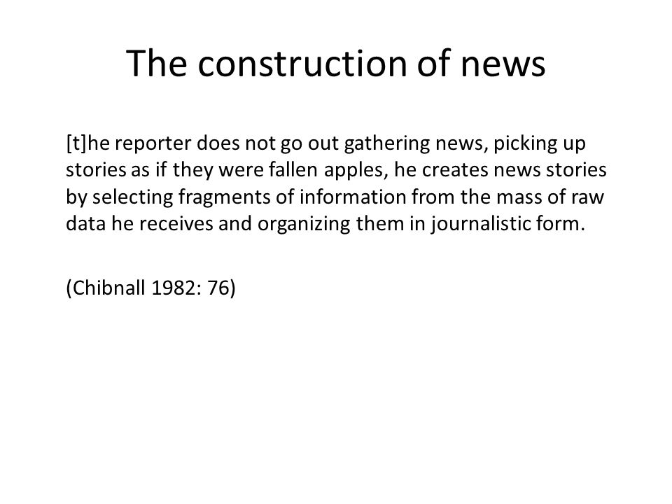 The construction of news [t]he reporter does not go out gathering news, picking up stories as if they were fallen apples, he creates news stories by selecting fragments of information from the mass of raw data he receives and organizing them in journalistic form.