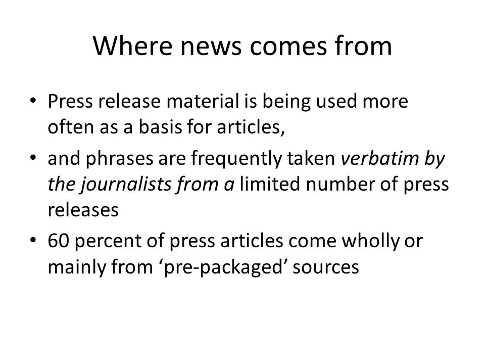 Where news comes from Press release material is being used more often as a basis for articles, and phrases are frequently taken verbatim by the journalists from a limited number of press releases 60 percent of press articles come wholly or mainly from 'pre-packaged' sources