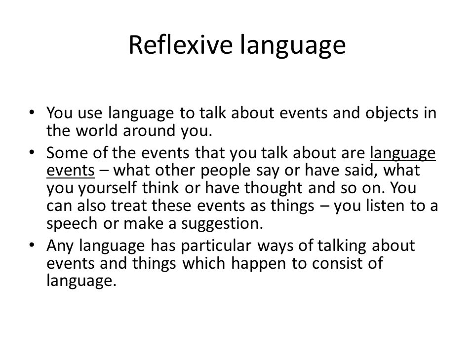 Reflexive language You use language to talk about events and objects in the world around you. Some of the events that you talk about are language even