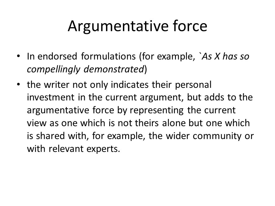 Argumentative force In endorsed formulations (for example, `As X has so compellingly demonstrated) the writer not only indicates their personal invest