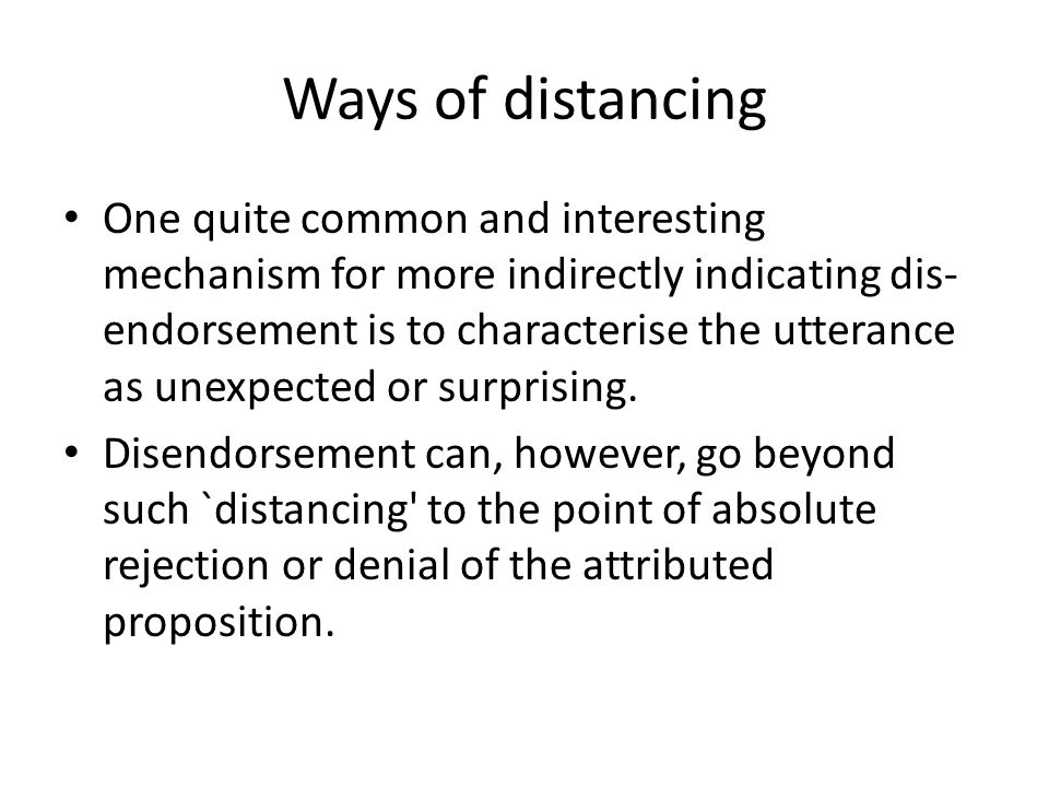 Ways of distancing One quite common and interesting mechanism for more indirectly indicating dis- endorsement is to characterise the utterance as unexpected or surprising.