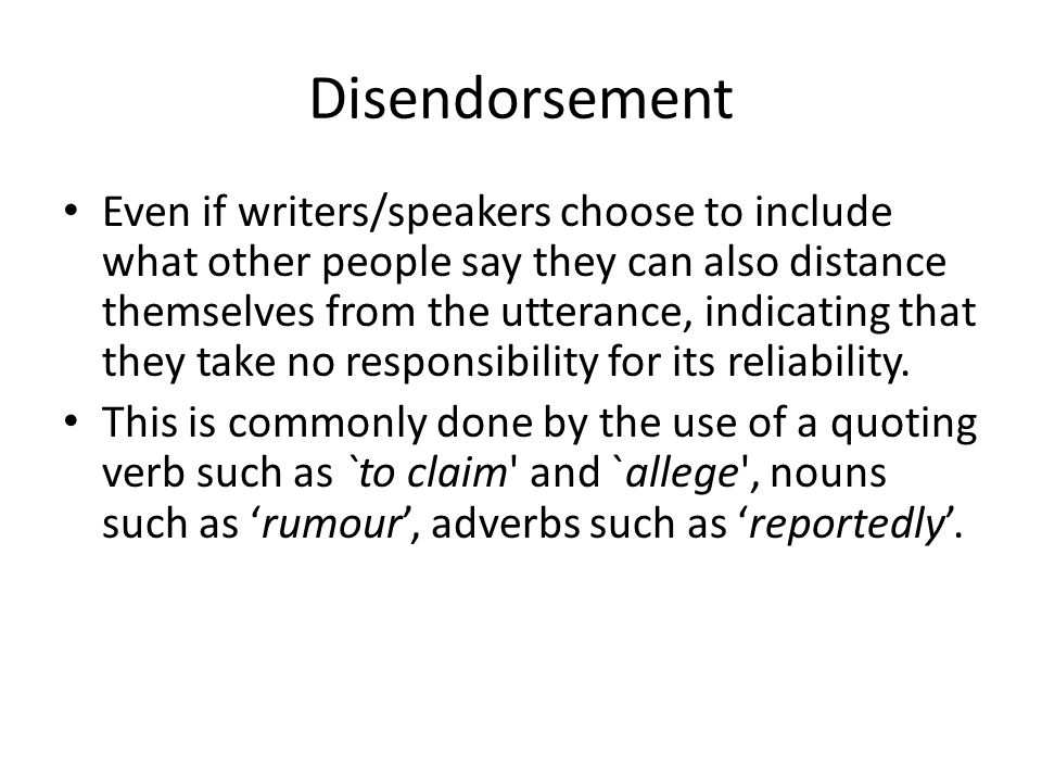 Disendorsement Even if writers/speakers choose to include what other people say they can also distance themselves from the utterance, indicating that they take no responsibility for its reliability.