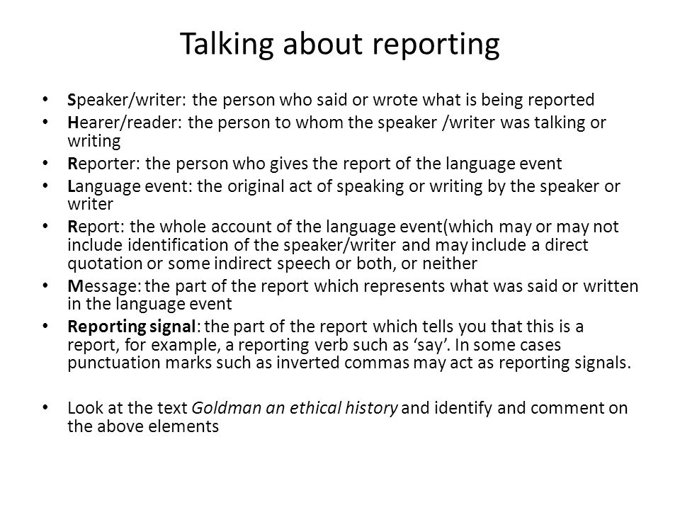 Talking about reporting Speaker/writer: the person who said or wrote what is being reported Hearer/reader: the person to whom the speaker /writer was talking or writing Reporter: the person who gives the report of the language event Language event: the original act of speaking or writing by the speaker or writer Report: the whole account of the language event(which may or may not include identification of the speaker/writer and may include a direct quotation or some indirect speech or both, or neither Message: the part of the report which represents what was said or written in the language event Reporting signal: the part of the report which tells you that this is a report, for example, a reporting verb such as 'say'.