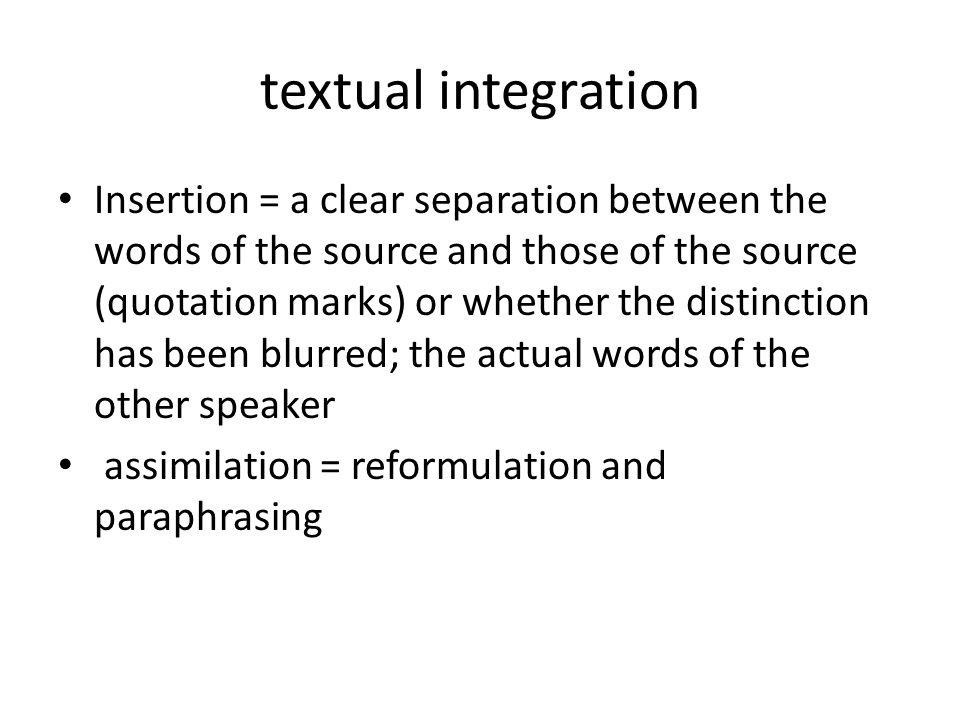 textual integration Insertion = a clear separation between the words of the source and those of the source (quotation marks) or whether the distinction has been blurred; the actual words of the other speaker assimilation = reformulation and paraphrasing