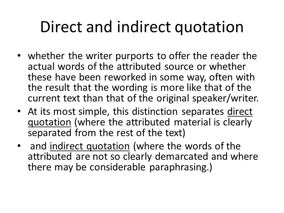 Direct and indirect quotation whether the writer purports to offer the reader the actual words of the attributed source or whether these have been rew
