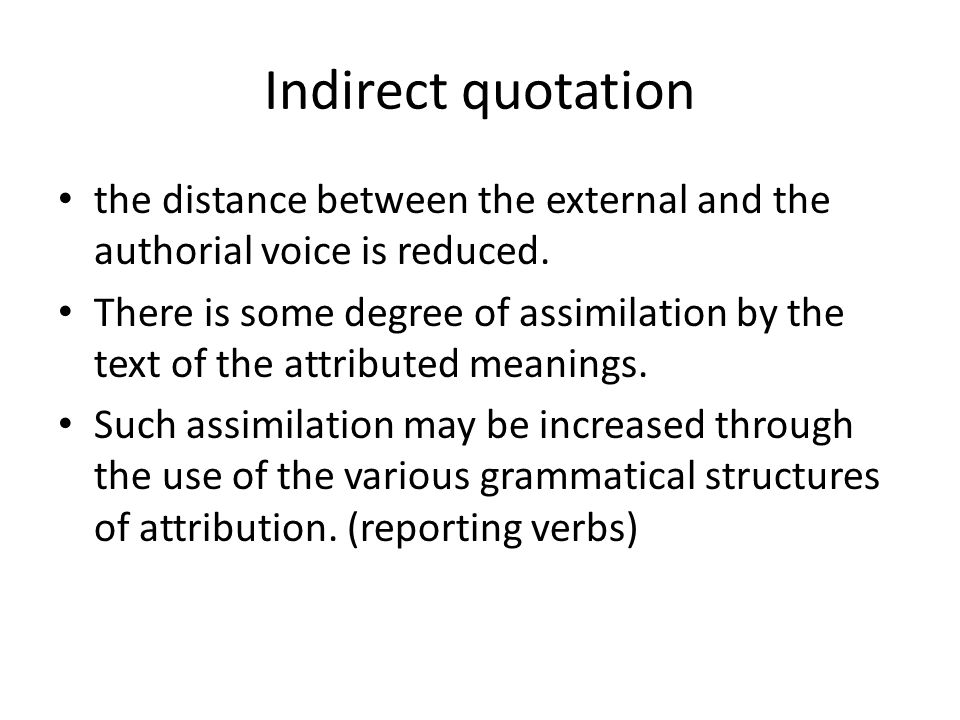 Indirect quotation the distance between the external and the authorial voice is reduced. There is some degree of assimilation by the text of the attri